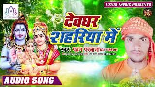 देवघर शहरिया में - Pawan Parwana - का हिट भोजपुरी बोल बम सांग - New Bol Bam Song 2019