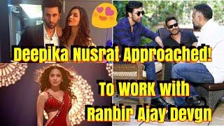 Deepika Padukone And Nusrat Barucha To Romance With Ranbir Kapoor And Ajay Devgn IN This Film
