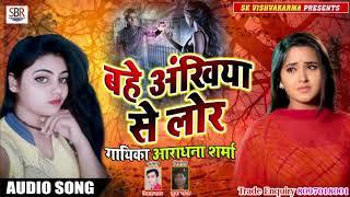 दर्द भरा Super Hit Sad Song 2019 - बहे अंखिया से लोर Bahe Ankhiya Se Lor - Aaradhana Sharma