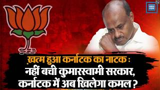 ख़त्म हुआ Karnataka Crisis का नाटक : नहीं बची HD Kumaraswamy सरकार, Karnataka में अब खिलेगा कमल ?