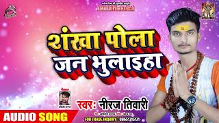 शंखा पोला जन भूलाइहा Shankha Pola Jan Bhulaiha - Niraj Tiwari - Latest Bol Bam Songs 2019