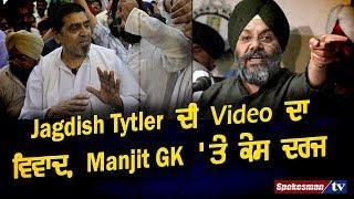 Jagdish Tytler ਦੀ Video ਦਾ ਵਿਵਾਦ, Manjit GK 'ਤੇ ਕੇਸ ਦਰਜ