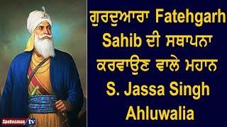 ਗੁਰਦੁਆਰਾ Fatehgarh Sahib ਦੀ ਸਥਾਪਨਾ ਕਰਵਾਉਣ ਵਾਲੇ ਮਹਾਨ S. Jassa Singh Ahluwalia