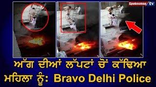ਅੱਗ ਦੀਆਂ ਲੱਪਟਾਂ ਚੋਂ ਕੱਢਿਆ ਮਹਿਲਾ ਨੂੰ :Bravo Delhi Police
