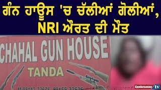 Gun House  'ਚ ਚੱਲੀਆਂ ਗੋਲੀਆਂ, NRI ਔਰਤ ਦੀ ਮੌਤ