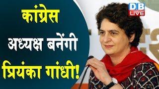 Congress अध्यक्ष बनेंगी Priyanka Gandhi ! अब कैप्टन ने की Priyanka Gandhi के नाम की पैरवी |#DBLIVE