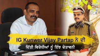 IG Kunwer Vijay Partap ਨੇ ਵਿਰੋਧੀਆਂ ਨੂੰ ਦਿੱਤੀ ਚੇਤਾਵਨੀ