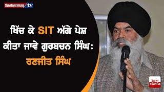 ਖਿੱਚ ਕੇ SIT ਅੱਗੇ ਪੇਸ਼ ਕੀਤਾ ਜਾਵੇ Gurbachan Singh : Ranjit Singh