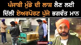 Punjabi ਮੁੰਡੇ ਦੀ Dead Body ਲੈਣ ਲਈ Delhi Airport ਪੁੱਜੇ Bhagwant Mann