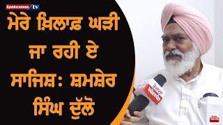 ਮੇਰੇ Against ਘੜੀ ਜਾ ਰਹੀ ਏ ਸਾਜਿਸ਼: Shamsher Singh Dullo