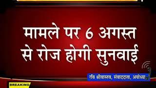 सुप्रीम कोर्ट मे अयोध्या मामले पर हुई सुनवाई,6 अगस्त से रोजाना होगी सुनवाई