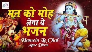 गारंटी से आपके मन को मोह लेगा ये भजन - Krishna Bhajan 2019 || Hamein Le Chal Apne Dham || कृष्ण भजन