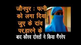 जौनपुर : पत्नी को लगा दिया जुए के दांव पर, हारने के बाद कौरव दोस्तों ने किया गैंगरेप