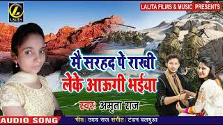 मै सरहद पे राखी लेके आउंगी भईया - Amrita Raj - Mai Sarhad Pe Rakhi Leke Aaungi Bhaiya Bhojpuri Song