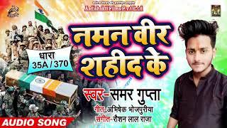 नमन वीर शहीद के - Naman Veer Sahid Ke - Samar Gupta - 370 /35 A - Bhojpuri Desh Bhakti Songs