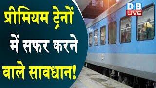 प्रीमियम ट्रेनों में सफर करने वाले सावधान ! रेल यात्रियों को जेब करनी होगी ढीली !#DBLIVE