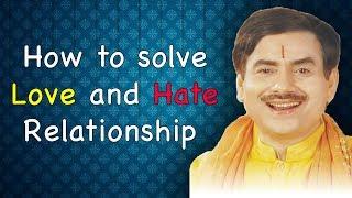 क्या करें अगर आपको अपने किसी खास से नफरत हो जाये घृणा हो जाए  Love & Hate Relation Problem Solution