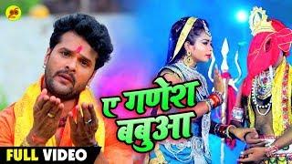 #Khesari Lal Yadav # VIDEO SONG - ए गणेश बबुआ - Bhojpuri Superhit Bolbam Geet - A Ganesh Babua
