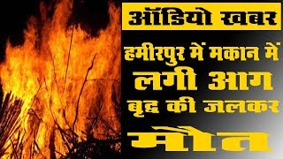 हमीरपुर में मकान में लगी आग बृद्ध की जलकर मौत