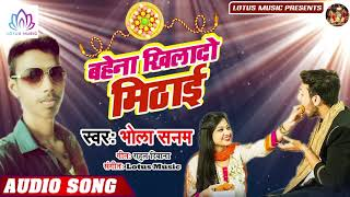 बहेना खिलादो मिठाई - Bahena Khilado Mithai - Bhola Sanam Ka Super Hit Rasha Bandhan Song 2019