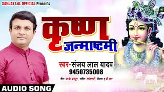 कृष्ण जन्माष्टमी - Sanjay Lal Yadav - Krishna Janamashtami | Krishna Bhakti Bhojpuri Songs 2019
