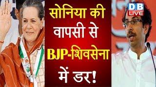Sonia Gandhi की वापसी से BJP-Shiv Sena में डर ! BJP की बयानबाजी दिखा रही है पार्टी का डर