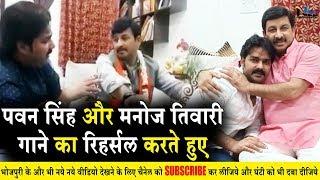 पवन सिंह ने किया मनोज तिवारी के साथ गाने का रिहल्सल और मस्ती, Pawan Singh And Manoj Tiwari Song Live