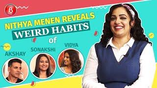 Nithya Menen REVEALS Akshay Kumar Sonakshi Sinha, Vidya Balan's WEIRD Habits