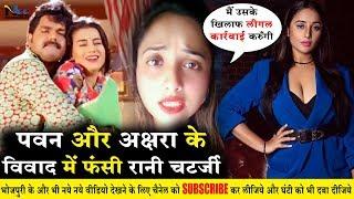 Akshara और Pawan  Singh के विवाद में किसने फसाया Rani Chatarjee को - जल्द करेंगी कार्यवाही