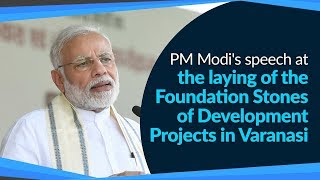 PM Modi's speech at the laying of the Foundation Stones of various Development Projects in Varanasi