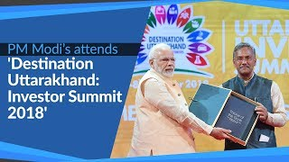 PM Modi attends 'Destination Uttarakhand: Investor Summit 2018' in Dehradun, Uttarakhand | PMO