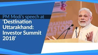 PM Modi's speech at 'Destination Uttarakhand: Investor Summit 2018' in Dehradun, Uttarakhand | PMO