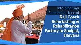 PM Modi lays foundation stone of Rail Coach Refurbishing & Rehabilitation Factory in Sonipat Haryana