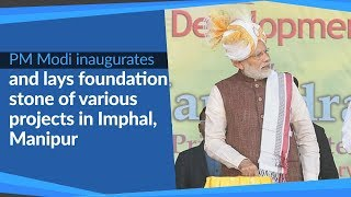 PM Modi inaugurates & lays foundation stone of various projects in Imphal, Manipur | PMO