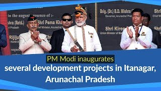 PM Modi inaugurates several development projects in Itanagar, Arunachal Pradesh | PMO