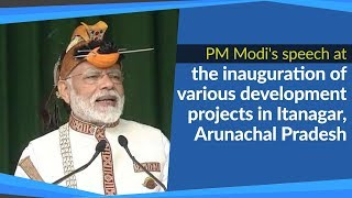 PM Modi's speech at the inauguration of several development projects in Itanagar, Arunachal Pradesh