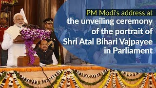 PM Modi's address at the unveiling ceremony of portrait of Shri Atal Bihari Vajpayee in Parliament