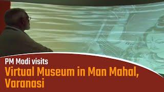 PM Modi visits Virtual Museum in Man Mahal in Varanasi, Uttar Pradesh