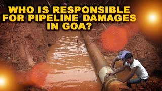 SPECIAL: Who is responsible for pipeline damages in Goa?