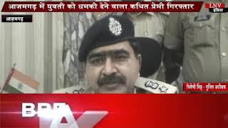 आजमगढ़ में युवती को धमकी देने वाला कथित प्रेमी गिरफ्तार