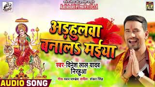 "Dinesh Lal Yadav "" Nirhua "" का New Devi Geet -  Adhulava Banala Maiya  - Bhojpuri Devi Geet 2019"