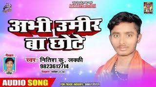 अभी उमिर बा छोटे - Nitish Kumar Lucky - Abhi Umir Ba Chote - Bhojpuri Hit Songs 2019