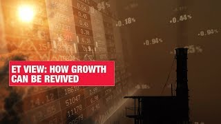 ET View: How economic growth can be revived | Economic Times