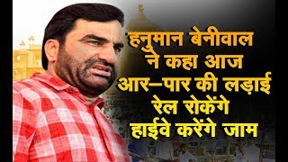 हनुमान बेनीवाल ने कहा : आज आर-पार की लड़ाई,रेल रोकेंगे हाईवे करेंगे जाम
