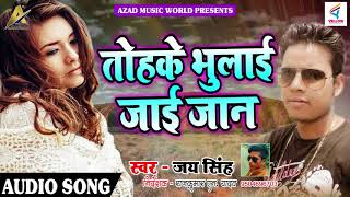 Super Hit Sad SOng - तोहके भुलाई जाई जान - Jay SIngh - Latest Bhojpuri Superhit Song 2018