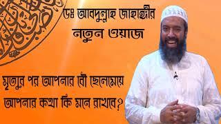 মৃত্যুর পর আপনার বৌ ছেলেমেয়ে আপনার কথা কি মনে রাখবে ? Dr. Khandokar Abdullah Jahangir Bangla Waz