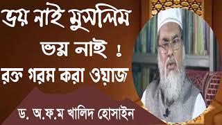 Bangla Waz By Dr. A.F.M Khalid Hossain | ভয় নাই মুসলিম ভয় নাই । রক্ত গরম করা ওয়াজ । বাংলা মাহফিল