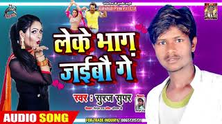 लेके भाग जइबै गे -  Suraj Super -  Leke Bhaag Jaibai Ge -  Latest Bhojpuri Songs 2019