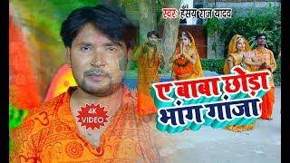 HD VIDEO SONG -  Hansay Raj Yadav  - ए बाबा छोड़ा भाग गाजा - Bhojpuri Kawar 2019