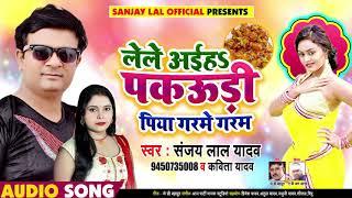 लेले अईहा पकऊड़ी पिया गरमे गरम -  Sanjay Lal Yadav , Kavita Yadav - Bhojpuri Songs 2019